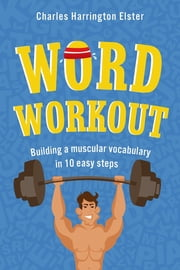 Word Workout - Building a Muscular Vocabulary in 10 Easy Steps ebook by Charles Harrington Elster