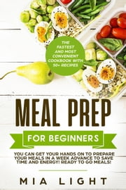 Meal Prep for Beginners: The Fastest and Most Convenient Cookbook with 50+ Recipes you can get Your Hands on to Prepare Your Meals in a Week Advance to Save Time and Energy! Ready to Go Meals! ebook by Mia Light