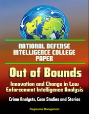 National Defense Intelligence College Paper: Out of Bounds - Innovation and Change in Law Enforcement Intelligence Analysis - Crime Analysts, Case Studies and Stories ebook by Progressive Management