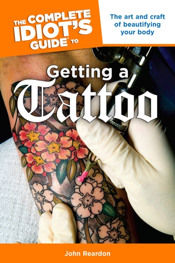 The Complete Idiot's Guide to Getting a Tattoo - The Art and Craft of Beautifying Your Body ebook by John Reardon