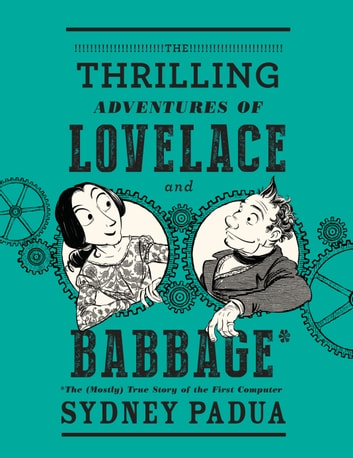 The Thrilling Adventures of Lovelace and Babbage - The (Mostly) True Story of the First Computer ebook by Sydney Padua