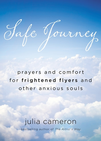 Safe Journey - Prayers and Comfort for Frightened Flyers and Other Anxious Souls ebook by Julia Cameron