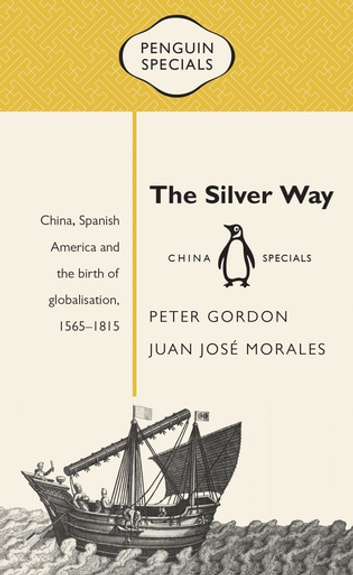 The Silver Way: China, Spanish America and the birth of globalisation 1565-1815: Penguin Specials - Penguin Specials eBook by Peter Gordon,Juan Jose Morales