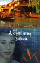 A Ghost in my Suitcase ebook by Gabrielle Wang