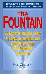 The Fountain - 25 Experts Reveal Their Secrets of Health and Longevity from the Fountain of Youth ebook by Jack Challem