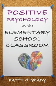 Positive Psychology in the Elementary School Classroom ebook by Patty O'Grady