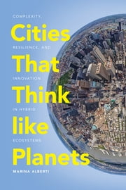 Cities That Think like Planets - Complexity, Resilience, and Innovation in Hybrid Ecosystems ebook by Marina Alberti