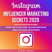 Instagram Influencer Marketing Secrets 2020 - From Zero To One Million Followers, Strategy Guide To Passive Income, Social Media Marketing and Growing Your Personal Brand or Business audiobook by Steve Gates
