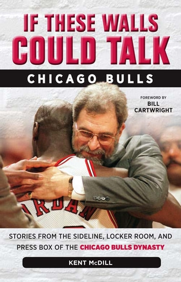 If These Walls Could Talk: Chicago Bulls - Stories from the Sideline, Locker Room, and Press Box of the Chicago Bulls Dynasty ebook by Kent McDill