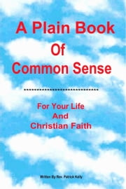 A Plain Book Of Common Sense For Your Life And Christian Faith ebook by Patrick Kelly