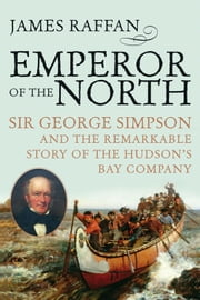 Emperor Of The North - Sir George Simpson and the Remarkable Story of the Hudson's Bay Company ebook by James Raffan