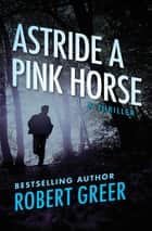 Astride a Pink Horse - A Thriller ebook by Robert Greer