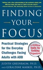 Finding Your Focus : Practical strategies for the everyday challenges facing adults with ADD: Practical strategies for the everyday challenges facing adults with ADD ebook by Judith Greenbaum,Geraldine Markel