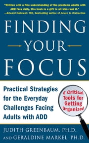 Finding Your Focus : Practical strategies for the everyday challenges facing adults with ADD: Practical strategies for the everyday challenges facing adults with ADD - Practical strategies for the everyday challenges facing adults with ADD ebook by Judith Greenbaum,Geraldine Markel