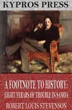 A Footnote to History: Eight Years of Trouble in Samoa ebook by Robert Louis Stevenson