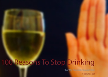100 Reasons To Stop Drinking - For My Alcoholic Loved One eBook by S. Topp,E. Nuff