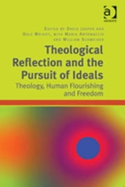 Theological Reflection and the Pursuit of Ideals - Theology, Human Flourishing and Freedom ebook by Professor Dale Wright,Professor Maria Antonaccio,Professor William Schweiker,Dr David Jasper
