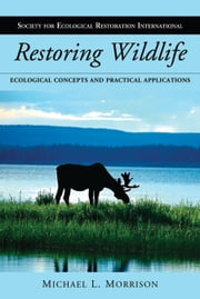 Restoring Wildlife - Ecological Concepts and Practical Applications ebook by Michael L. Morrison