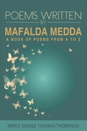 POEMS WRITTEN BY MAFALDA MEDDA - A BOOK OF POEMS FROM A TO Z ebook by Mirka Denise Thomas-Thompson