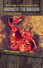 Origins Of The Magdon: Valmiki Nagar - The Magdon Series, #3 ebook by Tobey Alexander