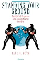 Standing Your Ground - Territorial Disputes and International Conflict ebook by Paul K. Huth