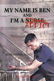 My Name Is Ben, and I'M a Nurse / Addict ebook by Benjamin Cox