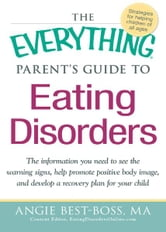 The Everything Parent's Guide to Eating Disorders: The information plan you need to see the warning signs, help promote positive body image, and develop a recovery plan for your child ebook by Angie Best-Boss