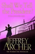 Shall We Tell The President: Kane and Abel Book 3 ebook by Jeffrey Archer