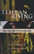 Tehran Rising - Iran's Challenge to the United States ebook by Ilan Berman