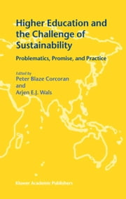 Higher Education and the Challenge of Sustainability - Problematics, Promise, and Practice ebook by Peter Blaze Corcoran,Arjen E.J. Wals