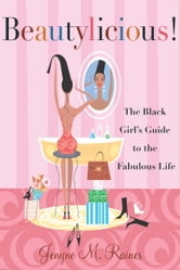 Beautylicious! - The Black Girl's Guide to the Fabulous Life ebook by Jenyne M. Raines