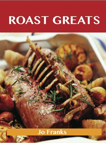 Roast Greats: Delicious Roast Recipes, The Top 100 Roast Recipes ebook by Jo Franks