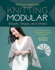 Knitting Modular Shawls, Wraps, and Stoles - An Easy, Innovative Technique for Creating Custom Designs, with 185 Stitch Patterns ebook by Melissa Leapman