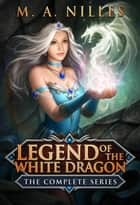 Legend of the White Dragon: The Complete Series ebook by M. A. Nilles, Melanie Nilles