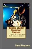 Building a Better Basketball Program ebook by Steve Biddison