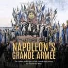 Napoleon's Grande Armée: The History and Legacy of the French Army during the Napoleonic Wars audiobook by Charles River Editors