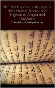 The Old Testament in the Light of the Historical Records and Legends of Assyria and Babylonia ebook by Theophilus Goldridge Pinches