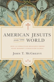 American Jesuits and the World: How an Embattled Religious Order Made Modern Catholicism Global ebook by McGreevy, John T.