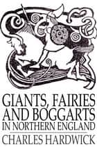 Giants, Fairies and Boggarts - In Northern England ebook by Charles Hardwick