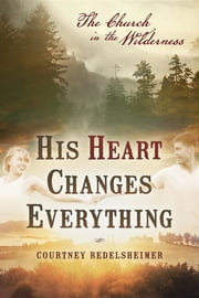 His Heart Changes Everything - The Church in the Wilderness ebook by Courtney Redelsheimer