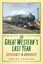 The Great Western's Last Year - Efficiency in Adversity ebook by Adrian Vaughan