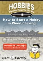How to Start a Hobby in Wood carving - How to Start a Hobby in Wood carving ebook by Corina Short