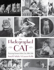 The Photographed Cat: Picturing Close Human-Feline Ties 1900-1940 ebook by Arluke, Arnold