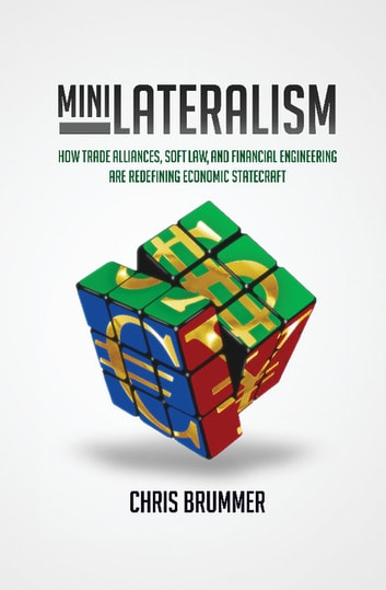 Minilateralism - How Trade Alliances, Soft Law and Financial Engineering are Redefining Economic Statecraft ebook by Chris Brummer