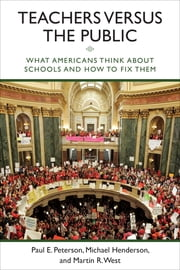 Teachers versus the Public - What Americans Think about Schools and How to Fix Them ebook by Paul E. Peterson,Michael Henderson,Martin R. West