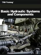 Basic Hydraulic Systems and Components (Mechanics and Hydraulics) - Includes Hydraulic Reservoirs, Filters, Pumps, Accumulators, Motors, Basic Construction, Operation, Actuating Devices, Flow Control, Directional Devices, Hydraulic Pressure-Limiting, Controlling, and Sensing Devices ebook by TSD Training