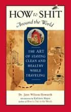 How to Shit Around the World - The Art of Staying Clean and Healthy While Traveling ebook by Dr. Jane Wilson-Howarth, Kathleen Meyer