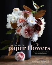 The Fine Art of Paper Flowers - A Guide to Making Beautiful and Lifelike Botanicals ebook by Tiffanie Turner
