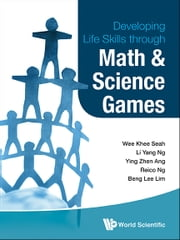 Developing Life Skills Through Math and Science Games ebook by Wee Khee Seah,Li Yang Ng,Ying Zhen Ang;Reico Ng;Beng Lee Lim