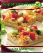 Appetizers Recipes: The Best Guide to Yummy Appetizers for Parties, Simple Appetizers, Make Ahead Appetizers, Hot Appetizers, Cold Appetizer Recipes, Italian Appetizers and Appetizer Ideas ebook by Lolita Moorman